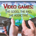 Video games: The good, the bad, the addictive!